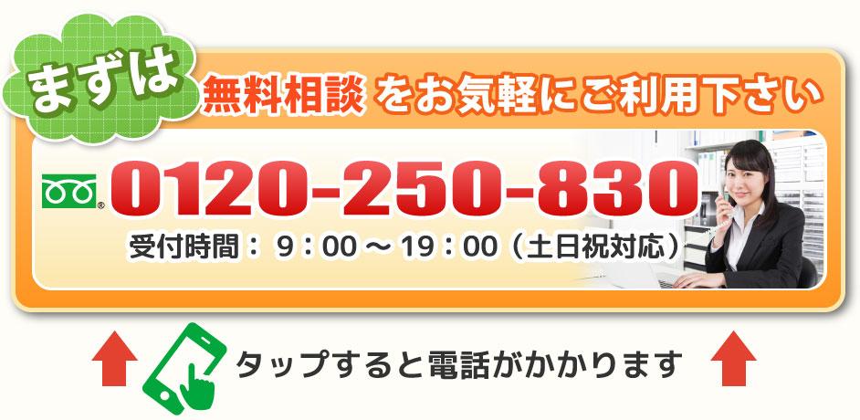 まずは無料相談をお気軽にご利用ください 0120-250-830 受付時間9:00~19:00(土日祝対応)