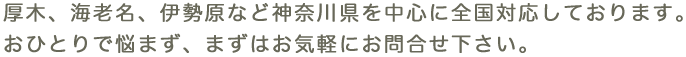 厚木、海老名、伊勢原など神奈川県を中心に全国対応しております。おひとりで悩まず、まずはお気軽にお問合せ下さい。